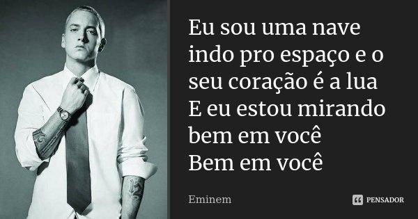 Eu sou uma nave indo pro espaço e o seu coração é a lua E eu estou mirando bem em você Bem em você... Frase de Eminem.
