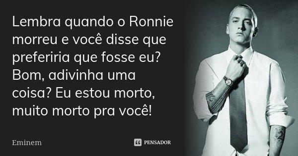 Lembra quando o Ronnie morreu e você disse que preferiria que fosse eu? Bom, adivinha uma coisa? Eu estou morto, muito morto pra você!... Frase de Eminem.