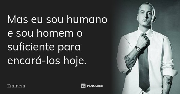 Mas eu sou humano e sou homem o suficiente para encará-los hoje.... Frase de Eminem.