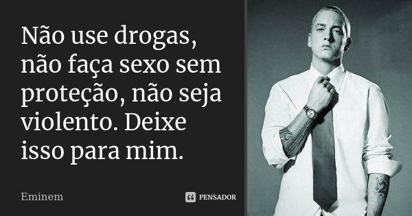 Não use drogas, não faça sexo sem proteção, não seja violento. Deixe isso para mim.... Frase de Eminem.