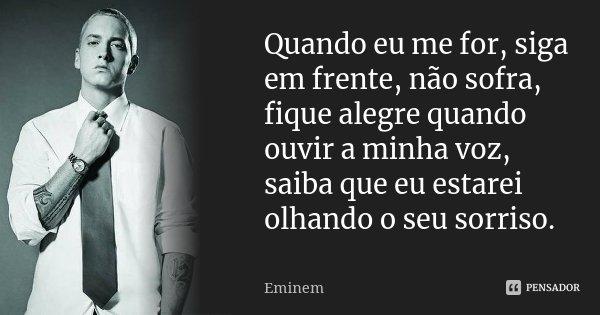 Quando eu me for, siga em frente, não sofra, fique alegre quando ouvir a minha voz, saiba que eu estarei olhando o seu sorriso.... Frase de Eminem.
