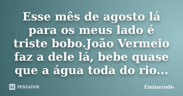 Esse mês de agosto lá para os meus lado é triste bobo.João Vermeio faz a dele lá, bebe quase que a água toda do rio...... Frase de Eminerado.