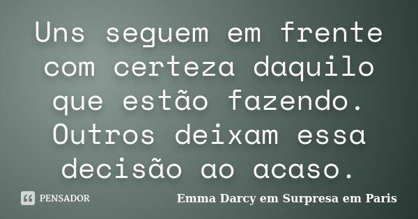 Uns seguem em frente com certeza daquilo que estão fazendo. Outros deixam essa decisão ao acaso.... Frase de Emma Darcy em Surpresa em Paris.