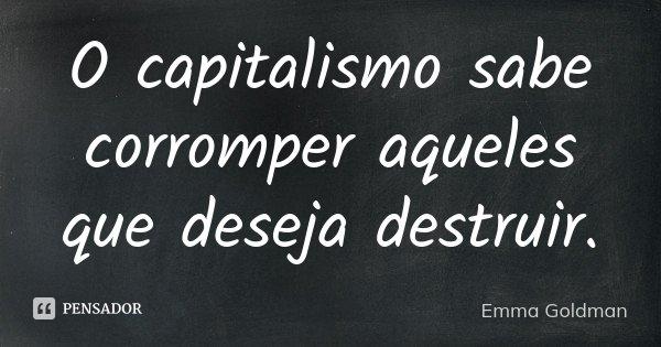 O capitalismo sabe corromper aqueles que deseja destruir.... Frase de Emma Goldman.