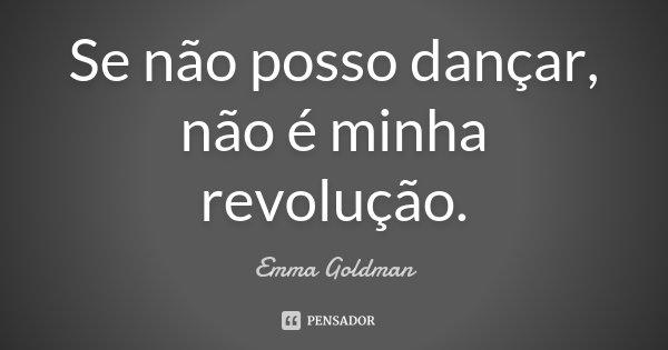 Se não posso dançar, não é minha revolução.... Frase de Emma Goldman.