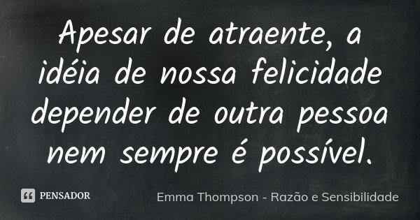 Apesar de atraente, a idéia de nossa felicidade depender de outra pessoa nem sempre é possível.... Frase de Emma Thompson - Razão e Sensibilidade.