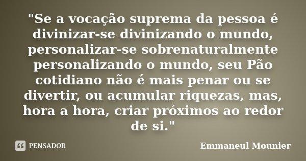 """""""Se a vocação suprema da pessoa é divinizar-se divinizando o mundo, personalizar-se sobrenaturalmente personalizando o mundo, seu Pão cotidiano não é mais ... Frase de Emmaneul Mounier."""
