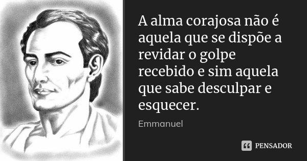 A alma corajosa não é aquela que se dispõe a revidar o golpe recebido e sim aquela que sabe desculpar e esquecer.... Frase de Emmanuel.