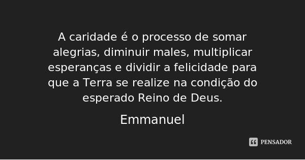 A caridade é o processo de somar alegrias, diminuir males, multiplicar esperanças e dividir a felicidade para que a Terra se realize na condição do esperado Rei... Frase de Emmanuel.