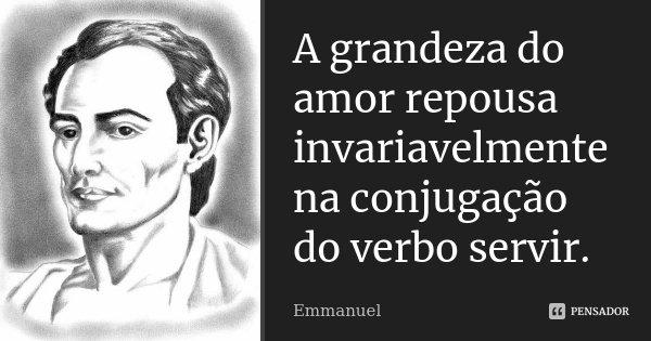 A grandeza do amor repousa invariavelmente na conjugação do verbo servir.... Frase de Emmanuel.
