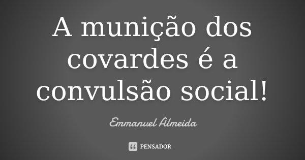 A munição dos covardes é a convulsão social!... Frase de Emmanuel Almeida.