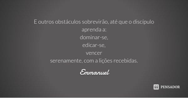 E outros obstáculos sobrevirão, até que o discípulo aprenda a: dominar-se, edicar-se, vencer serenamente, com a lições recebidas.... Frase de Emmanuel.