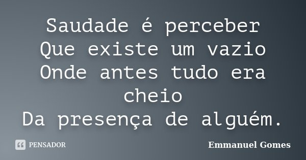 Saudade é perceber Que existe um vazio Onde antes tudo era cheio Da presença de alguém.... Frase de Emmanuel Gomes.