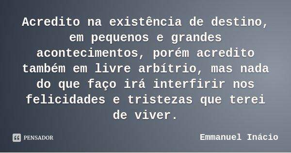 Acredito na existência de destino, em pequenos e grandes acontecimentos, porém acredito também em livre arbítrio, mas nada do que faço irá interfirir nos felici... Frase de Emmanuel Inácio.