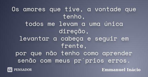 Os amores que tive, a vontade que tenho, todos me levam a uma única direção, levantar a cabeça e seguir em frente, por que não tenho como aprender senão com meu... Frase de Emmanuel Inácio.