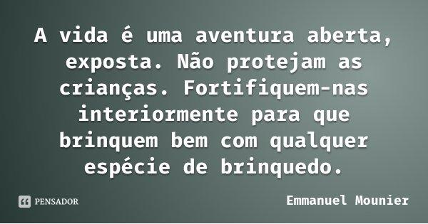 A vida é uma aventura aberta, exposta. Não protejam as crianças. Fortifiquem-nas interiormente para que brinquem bem com qualquer espécie de brinquedo.... Frase de Emmanuel Mounier.