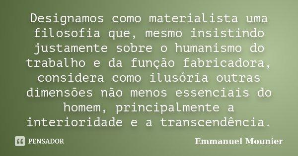 """""""Designamos como materialista uma filosofia que, mesmo insistindo justamente sobre o humanismo do trabalho e da função fabricadora, considera como ilusória outr... Frase de Emmanuel Mounier."""