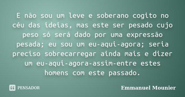 """""""E não sou um leve e soberano cogito no céu das idéias, mas este ser pesado cujo o peso só será dado por uma expressão pesada; eu sou um eu-aqui-agora; seria pr... Frase de Emmanuel Mounier."""
