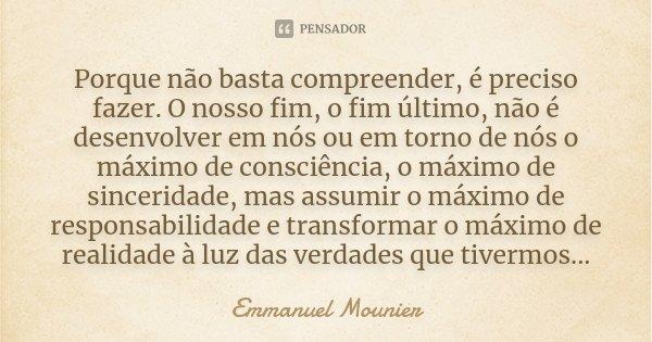 """""""Porque não basta compreender, é preciso fazer. O nosso fim, o fim último, não é desenvolver em nós ou em torno de nós o máximo de consciência, o máximo de sinc... Frase de Emmanuel Mounier."""