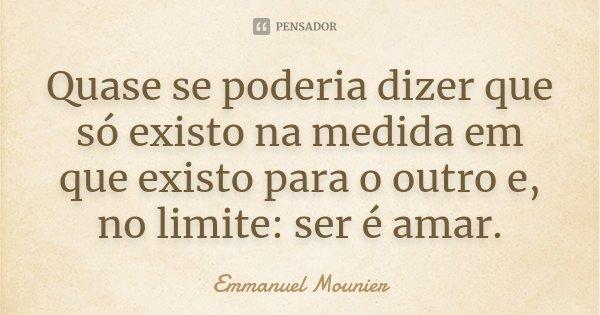 Quase se poderia dizer que só existo na medida em que existo para o outro e, no limite: ser é amar.... Frase de Emmanuel Mounier.