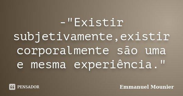 """-""""Existir subjetivamente,existir corporalmente são uma e mesma experiência.""""... Frase de Emmanuel Mounier."""