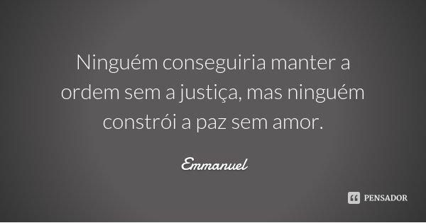 Ninguém conseguiria manter a ordem sem a justiça, mas ninguém constrói a paz sem amor.... Frase de Emmanuel.