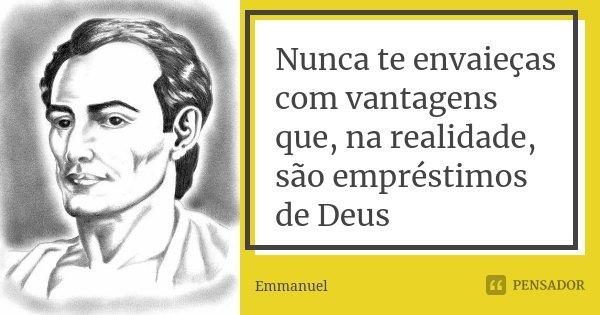 Nunca te envaieças com vantagens que, na realidade, são empréstimos de Deus... Frase de Emmanuel.