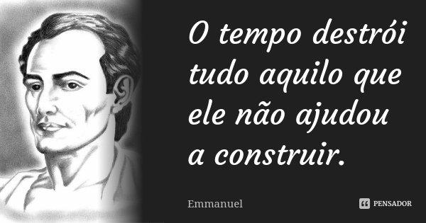 O tempo destrói tudo aquilo que ele não ajudou a construir... Frase de Emmanuel.