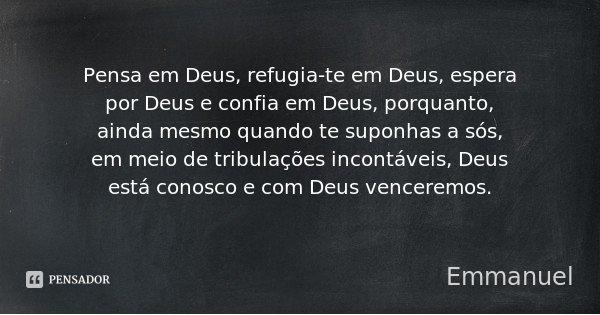 Pensa em Deus, refugia-te em Deus, espera por Deus e confia em Deus, porquanto, ainda mesmo quando te suponhas a sós, em meio de tribulações incontáveis, Deus e... Frase de Emmanuel.