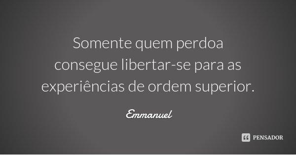 Somente quem perdoa consegue libertar-se para as experiências de ordem superior.... Frase de Emmanuel.