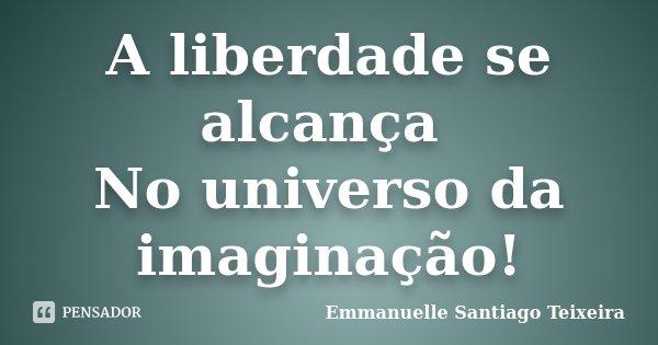 A liberdade se alcança No universo da imaginação!... Frase de Emmanuelle Santiago Teixeira.