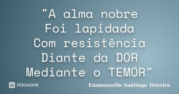 """""""A alma nobre Foi lapidada Com resistência Diante da DOR Mediante o TEMOR""""... Frase de Emmanuelle Santiago Teixeira."""