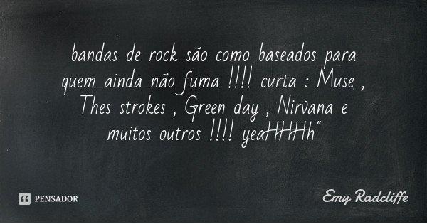 """bandas de rock são como baseados para quem ainda não fuma !!!! curta : Muse , Thes strokes , Green day , Nirvana e muitos outros !!!! yeaHHHh""""... Frase de Emy Radcliffe."""