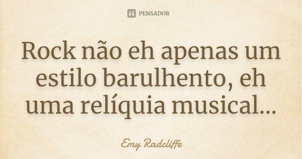 Rock não eh apenas um estilo barulhento, eh uma relíquia musical...... Frase de Emy Radcliffe.