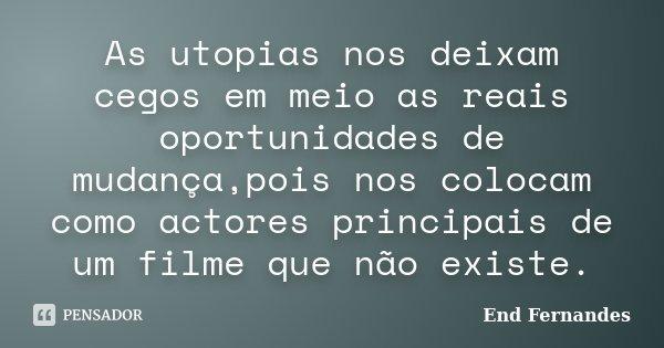 As utopias nos deixam cegos em meio as reais oportunidades de mudança,pois nos colocam como actores principais de um filme que não existe.... Frase de End Fernandes.