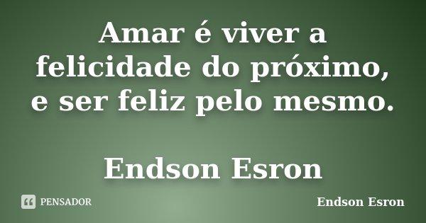 Amar é viver a felicidade do próximo, e ser feliz pelo mesmo. Endson Esron... Frase de Endson Esron.