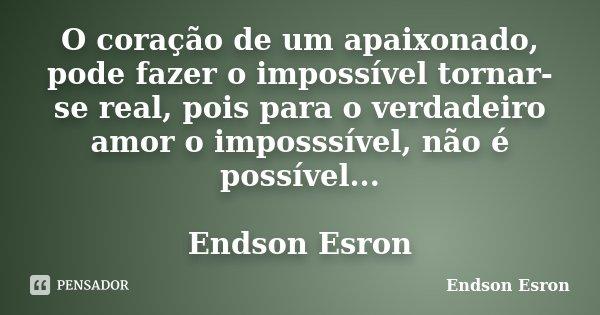 O coração de um apaixonado, pode fazer o impossível tornar-se real, pois para o verdadeiro amor o imposssível, não é possível... Endson Esron... Frase de Endson Esron.