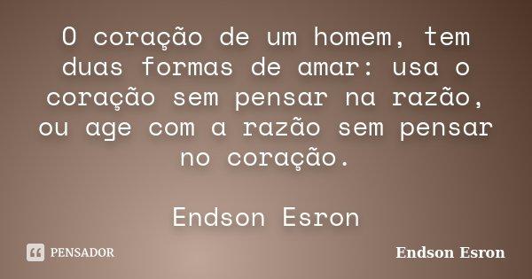 O coração de um homem, tem duas formas de amar: usa o coração sem pensar na razão, ou age com a razão sem pensar no coração. Endson Esron... Frase de Endson Esron.