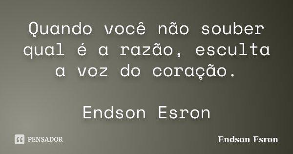 Quando você não souber qual é a razão, esculta a voz do coração. Endson Esron... Frase de Endson Esron.