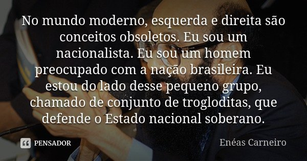 No mundo moderno, esquerda e direita são conceitos obsoletos. Eu sou um nacionalista. Eu sou um homem preocupado com a nação brasileira. Eu estou do lado desse ... Frase de Enéas Carneiro.