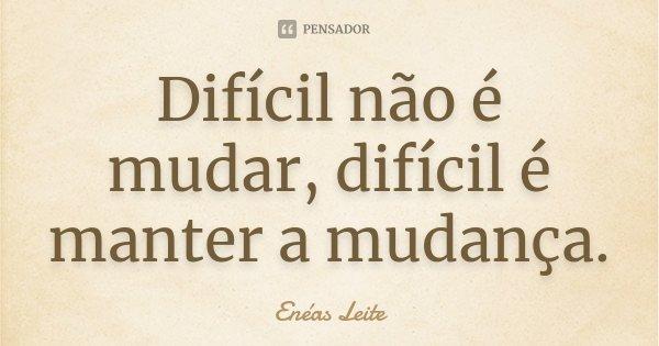 Difícil não é mudar, difícil é manter a mudança.... Frase de Enéas Leite.