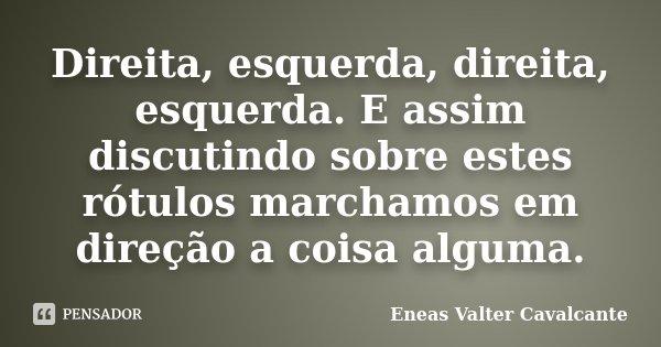 Direita, esquerda, direita, esquerda. E assim discutindo sobre estes rótulos marchamos em direção a coisa alguma.... Frase de Eneas Valter Cavalcante.