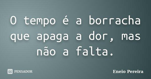 Amizade Que O Tempo Não Apaga: O Tempo é A Borracha Que Apaga A Dor,... Eneio Pereira