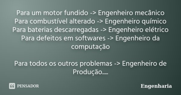 Para um motor fundido -> Engenheiro mecânico Para combustível alterado -> Engenheiro químico Para baterias descarregadas -> Engenheiro elétrico Para de... Frase de Engenharia.