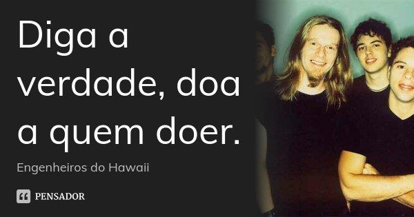 Diga A Verdade, Doa A Quem Doer. Engenheiros Do Hawaii