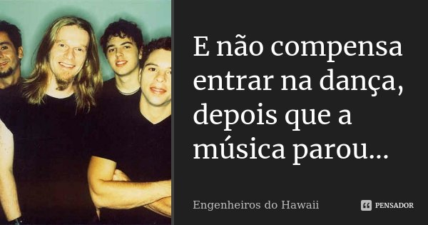 E não compensa entrar na dança, depois que a música parou...... Frase de Engenheiros do Hawaii.