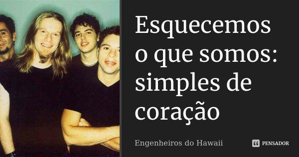 Esquecemos o que somos: simples de coração... Frase de Engenheiros do Hawaii.