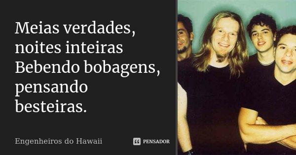 Meias verdades, noites inteiras Bebendo bobagens, pensando besteiras.... Frase de Engenheiros do Hawaii.
