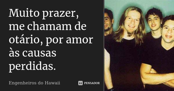 Muito prazer me chamam de otário, por amor às causas perdidas.... Frase de Engenheiros do Hawaii.