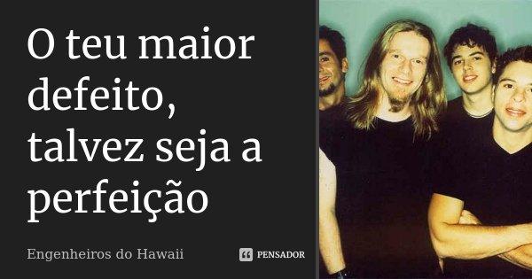 O Teu Maior Defeito, Talvez Seja A... Engenheiros Do Hawaii
